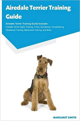 Airedale Terrier Training Guide Airedale Terrier Training Guide Includes: Airedale Terrier Agility Training, Tricks, Socializing, Housetraining, Obedience Training, Behavioral Training, and More