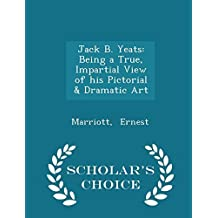 Jack B. Yeats: Being a True, Impartial View of his Pictorial & Dramatic Art - Scholar's Choice Edition by Ernest, Marriott (2015) Paperback