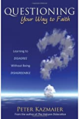 Questioning Your Way to Faith: Learning to Disagree Without Being Disagreeable by Kazmaier, Peter (2013) Paperback