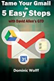 Tame Your Gmail in 5 Easy Steps with David Allen's GTD: 5-Steps to Organize Your Mail, Improve Productivity and Get Things Done Using Gmail, Google Drive, Google Tasks and Google Calendar