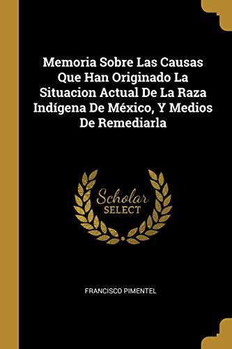 Memoria Sobre Las Causas Que Han Originado La Situacion Actual de la Raza Indígena de México, Y Medios de Remediarla (Spanish Edition)