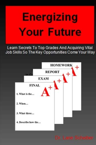 Energizing Your Future: Learn Secrets To Top Grades And Acquiring Vital Job Skills So The Key Opportunities Come Your Way
