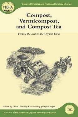 Grace Gershuny: Compost, Vermicompost and Compost Tea : Feeding the Soil on the Organic Farm (Paperback - Revised Ed.); 2011 Edition