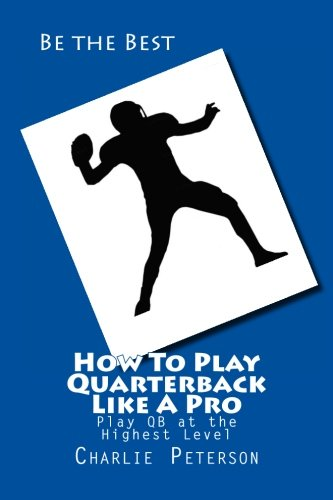 How To Play Quarterback Like A Pro: Play Quarterback at the Highest Level (Quarterback A To Be How)