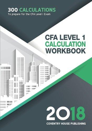 CFA Level 1 Calculation Workbook: 300 Calculations to Prepare for the CFA Level 1 Exam (2018 Edition)