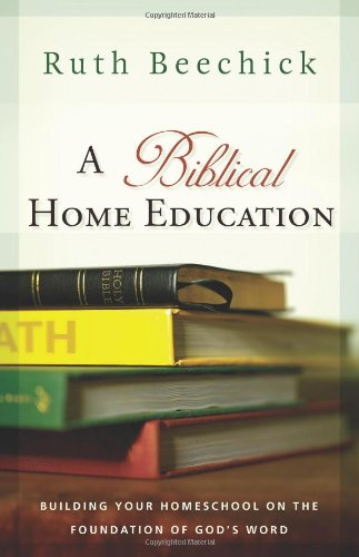 A Biblical Home Education: Building Your Homeschool on the Foundation of God's Word