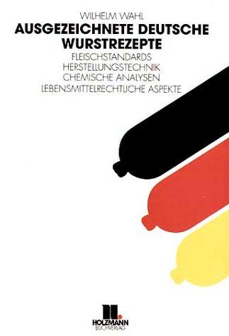 Ausgezeichnete deutsche Wurstrezepte: Fleischstandards - Herstellungstechnik - Chemische Analysen - Lebensmittelrecht