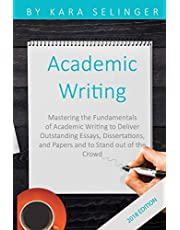 Academic Writing: Mastering the Fundamentals of Academic Writing to Deliver Outstanding Essays, Dissertations, and Papers and to Stand out of the Crowd