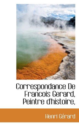 Correspondance De Francois Gerard, Peintre d'histoire, (French Edition)