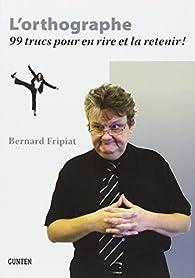 L'orthographe - 99 trucs pour en rire et la retenir par Bernard Fripiat