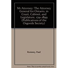 Mr Attorney: The attorney general for Ontario in court, cabinet, and legislature 1791-1899