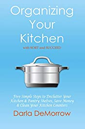 Organizing Your Kitchen with SORT and Succeed: Five Simple Steps to Declutter Your Kitchen and Pantry Shelves, Save Money and Clean Your Kitchen Counters ... and Succeed Organizing Solutions Series)