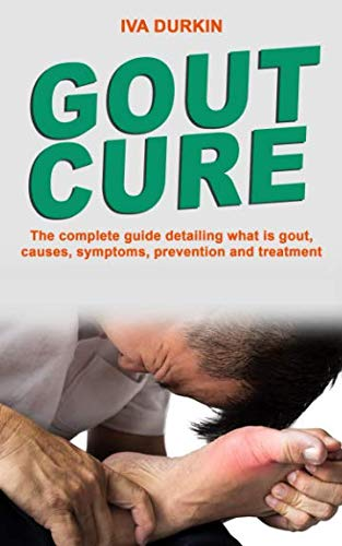 GOUT CURE: The complete guide detailing what is gout, causes, symptoms, prevention and treatment (what is gouty arthritis, gout diet and gout meal plan) ()