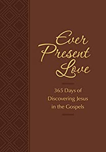 Ever Present Love: 365 Days of Discovering Jesus in the Gospels (The Passion Translation)
