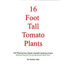 16 Foot Tall Tomato Plants: Self-Watering Easy Organic Vegetable Gardening System
