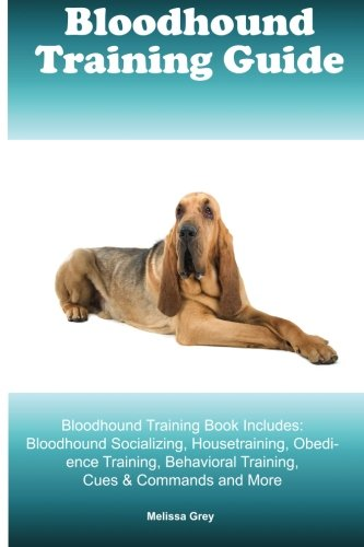 Bloodhound Training Guide Bloodhound Training Book Includes: Bloodhound Socializing, Housetraining, Obedience Training, Behavioral Training, Cues & Commands and More
