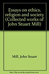 Essays on ethics, religion and society. Editor of the text: J. M. Robson. Introduction: F. E. L. Priestley. Essay on Mill's Utilitarianism: D. P. Dryer. Collected works of John Stuart Mill Volume X