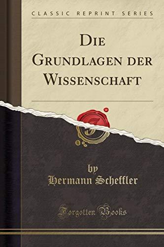 Die Grundlagen der Wissenschaft (Classic Reprint) (German Edition)