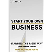 Start Your Own Business: Starting The Right Way, What You Should Not Do, Finding Your Ideal Customer