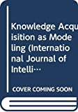 Knowledge Acquisition as Modeling (International Journal of Intelligent Systems, Vol. 8, No. 1, January 1993/Special Issue, Part 1)