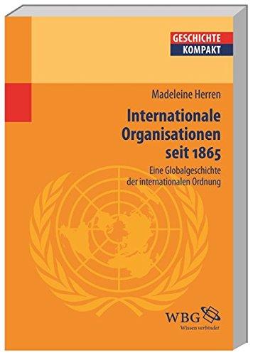 Internationale Organisationen seit 1865. Eine Globalgeschichte der internationalen Ordnung.