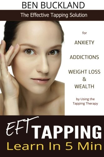 EFT Tapping - Learn in 5 Min: The Effective Tapping Solution for Anxiety, Addictions, Weight Loss & Wealth by Using the Tapping Therapy