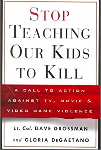 Stop Teaching Our Kids to Kill : A Call to Action Against TV, Movie and Video Game Violence