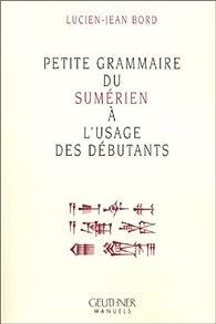 Petite grammaire du sumérien a l'usage des débutants par Lucien-Jean Bord