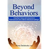 Beyond Behaviors: Using Brain Science and Compassion to Understand and Solve Children's Behavioral Challenges