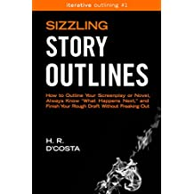 """Sizzling Story Outlines: How to Outline Your Screenplay or Novel, Always Know """"What Happens Next,"""" and Finish Your Rough Draft Without Freaking Out (Iterative Outlining Book 1)"""