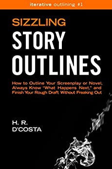 "Sizzling Story Outlines: How to Outline Your Screenplay or Novel, Always Know ""What Happens Next,"" and Finish Your Rough Draft Without Freaking Out (Iterative Outlining Book 1) by [D'Costa, H. R.]"