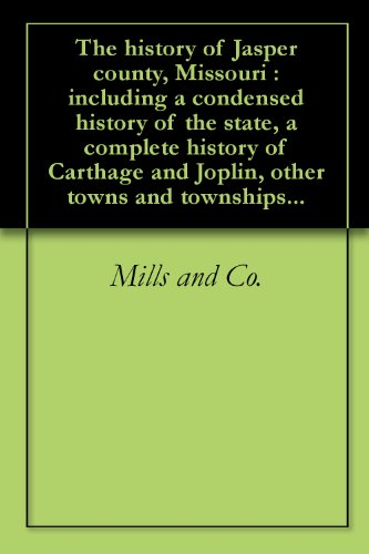 The history of Jasper county, Missouri : including a condensed history of the state, a complete history of Carthage and Joplin, other towns and townships...