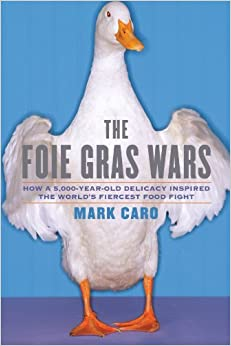 Book By Mark Caro The Foie Gras Wars: How a 5,000-Year-Old Delicacy Inspired the World's Fiercest Food Fight