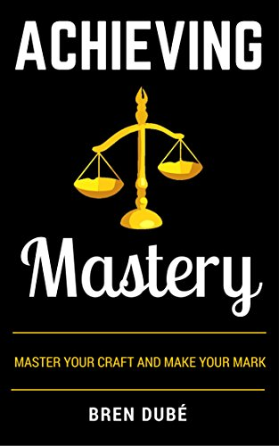 achieving-mastery-master-your-craft-make-your-mark-the-mastery-series-book-1