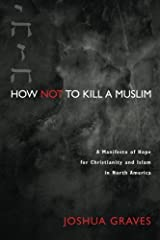 How Not to Kill a Muslim: A Manifesto of Hope for Christianity and Islam in North America by Joshua Graves (2015-04-01)