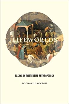 lifeworlds essays in existential anthropology michael jackson lifeworlds essays in existential anthropology