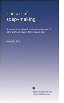 The art of soap-making: A practical handbook of the manufacture of hard and soft soaps, toilet soaps, etc.