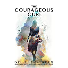 The Courageous Cure: Understanding Why You Get Sick and Revealing How You Can Heal