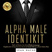 Alpha Male Identikit: Path to Master the Art of Body Language. Exploits Art of Eye Contact & Art of Small