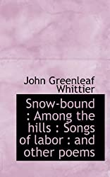 Snow-bound: Among the hills : Songs of labor : and other poems