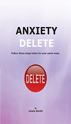 Anxiety Delete: A self help guide to defeating Anxiety, GAD and Panic Attacks.