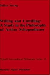 Willing and Unwilling: A Study in the Philosophy of Arthur Schopenhauer (Nijhoff International Philosophy Series)