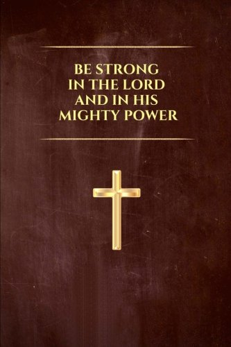 Download Be Strong in The Lord and in His Mighty Power: Religious, Spiritual, Motivational, Notebook, Journal, Diary (110 Pages, Blank, 6 x 9) (Religious Notebooks & Journals) pdf epub