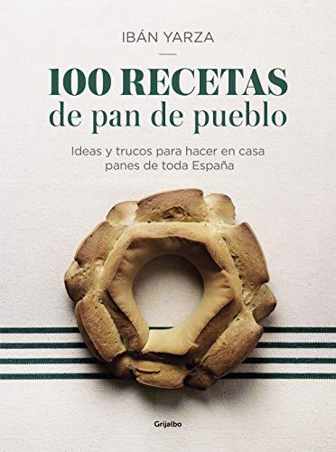 100 recetas de pan de pueblo: Ideas y trucos para hacer en casa panes de toda España (Sabores) por Ibán Yarza