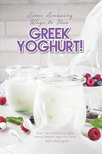 Some Amazing Ways to Use Greek Yoghurt!: Greek Yoghurt Recipes to Taste Without Stepping Away from Home! (Vanilla Frozen Yogurt Recipe Without Ice Cream Maker)