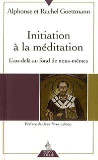 Initiation à la méditation  : l'au-delà au fond de nous-mêmes, Goettmann, Alphonse