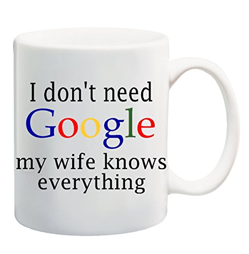 I DON'T NEED GOOGLE MY WIFE KNOWS EVERYTHING Mug Cup - 11 ounces