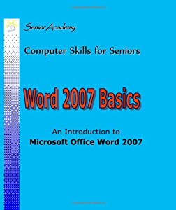 Word 2007 Basics: An Introduction To Microsoft Office Word 2007 (Computer Skills for Seniors)