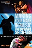 Making Your Mark in Music: Stage Performance Secrets: Behind the Scenes of Artistic Development (Music Pro Guides)
