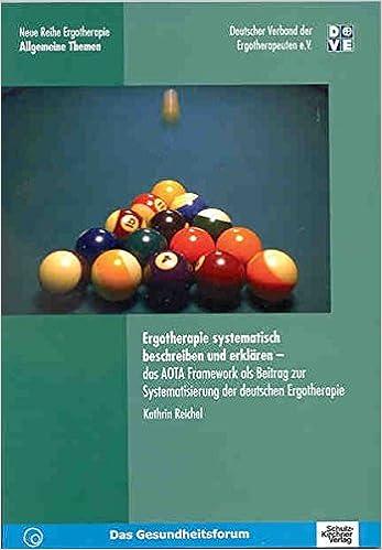 Ergotherapie systematisch beschreiben und erklaeren: Das AOTA Framework als Beitrag zur Systematisierung der Deutschen Ergotherapie: Volume 4 (Neue Reihe Ergotherapie - Allgemeine Themen)